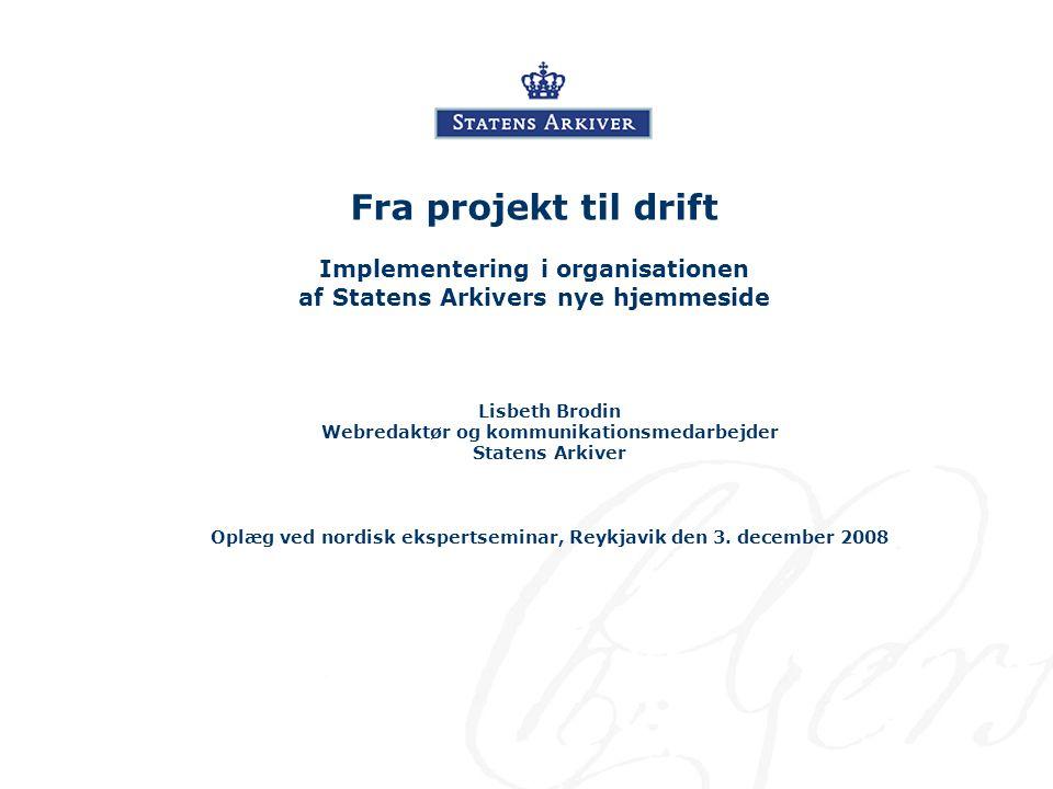 Fra projekt til drift Implementering i organisationen af Statens Arkivers nye hjemmeside Lisbeth Brodin Webredaktør og kommunikationsmedarbejder Statens Arkiver Oplæg ved nordisk ekspertseminar, Reykjavik den 3.