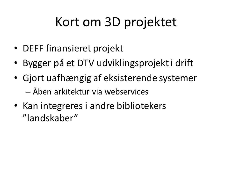 Kort om 3D projektet • DEFF finansieret projekt • Bygger på et DTV udviklingsprojekt i drift • Gjort uafhængig af eksisterende systemer – Åben arkitektur via webservices • Kan integreres i andre bibliotekers landskaber
