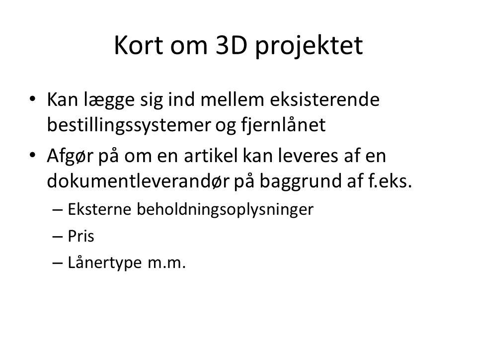 Kort om 3D projektet • Kan lægge sig ind mellem eksisterende bestillingssystemer og fjernlånet • Afgør på om en artikel kan leveres af en dokumentleverandør på baggrund af f.eks.