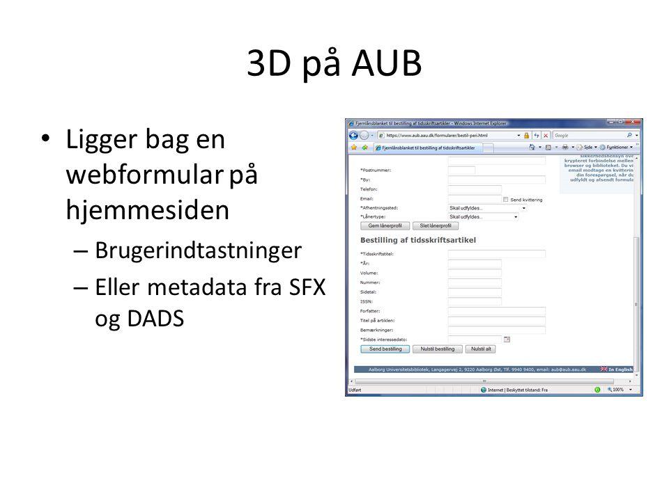 3D på AUB • Ligger bag en webformular på hjemmesiden – Brugerindtastninger – Eller metadata fra SFX og DADS