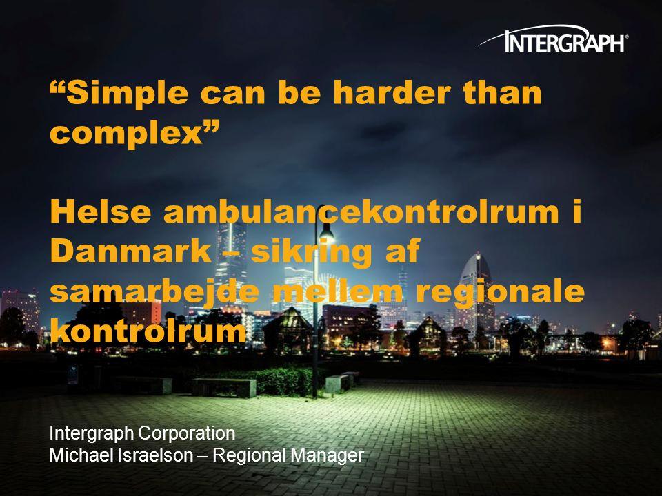 Simple can be harder than complex Helse ambulancekontrolrum i Danmark – sikring af samarbejde mellem regionale kontrolrum Intergraph Corporation Michael Israelson – Regional Manager