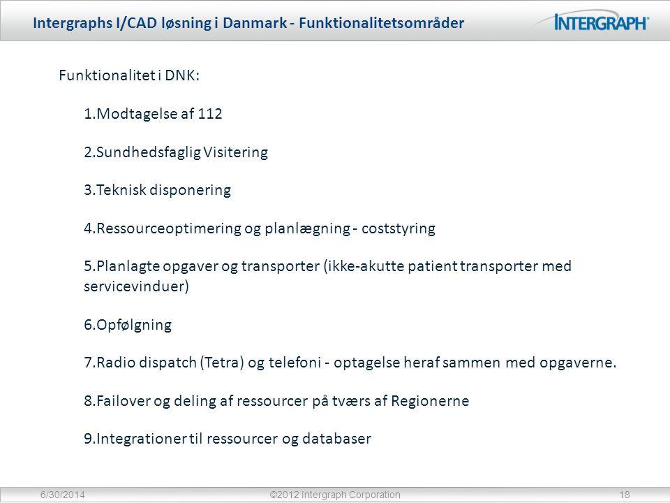 Intergraphs I/CAD løsning i Danmark - Funktionalitetsområder 6/30/2014©2012 Intergraph Corporation18 Funktionalitet i DNK: 1.Modtagelse af 112 2.Sundhedsfaglig Visitering 3.Teknisk disponering 4.Ressourceoptimering og planlægning - coststyring 5.Planlagte opgaver og transporter (ikke-akutte patient transporter med servicevinduer) 6.Opfølgning 7.Radio dispatch (Tetra) og telefoni - optagelse heraf sammen med opgaverne.