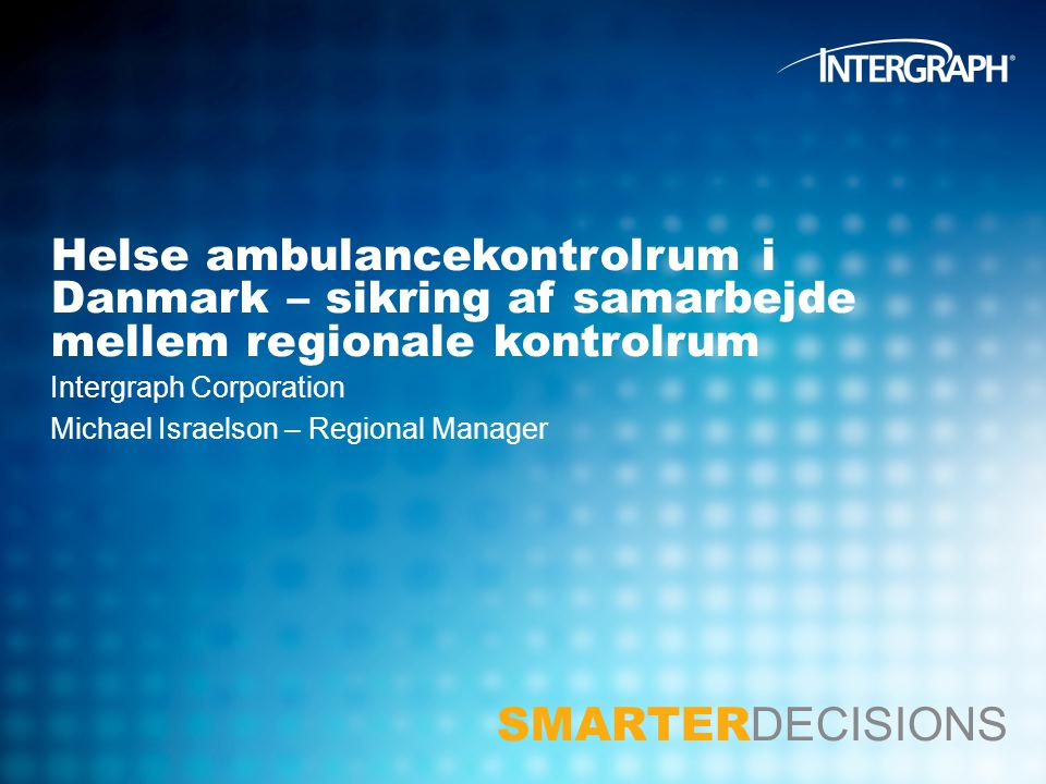 SMARTER DECISIONS Intergraph Corporation Michael Israelson – Regional Manager Helse ambulancekontrolrum i Danmark – sikring af samarbejde mellem regionale kontrolrum
