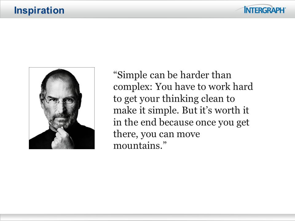 Inspiration Simple can be harder than complex: You have to work hard to get your thinking clean to make it simple.