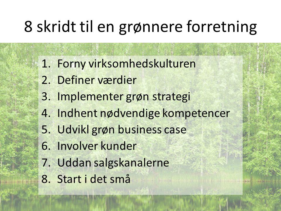 8 skridt til en grønnere forretning 1.Forny virksomhedskulturen 2.Definer værdier 3.Implementer grøn strategi 4.Indhent nødvendige kompetencer 5.Udvikl grøn business case 6.Involver kunder 7.Uddan salgskanalerne 8.Start i det små