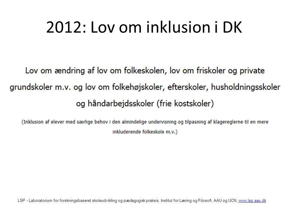 LSP - Laboratorium for forskningsbaseret skoleudvikling og pædagogisk praksis, Institut for Læring og Filosofi, AAU og UCN, www.lsp.aau.dkwww.lsp.aau.dk 2012: Lov om inklusion i DK