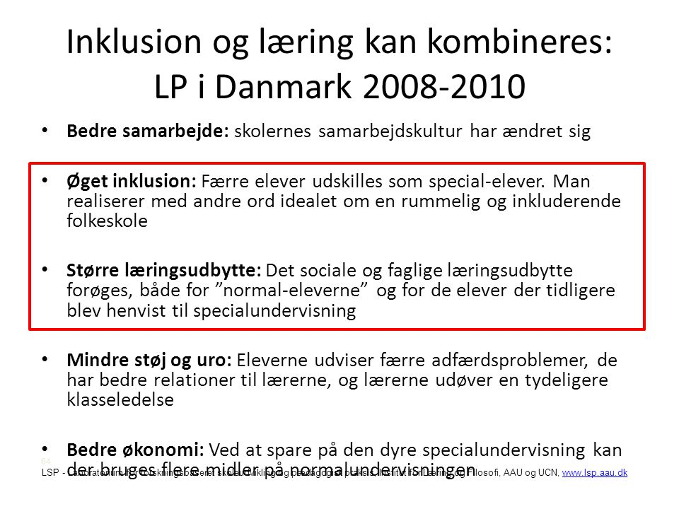 LSP - Laboratorium for forskningsbaseret skoleudvikling og pædagogisk praksis, Institut for Læring og Filosofi, AAU og UCN, www.lsp.aau.dkwww.lsp.aau.dk Inklusion og læring kan kombineres: LP i Danmark 2008-2010 • Bedre samarbejde: skolernes samarbejdskultur har ændret sig • Øget inklusion: Færre elever udskilles som special-elever.