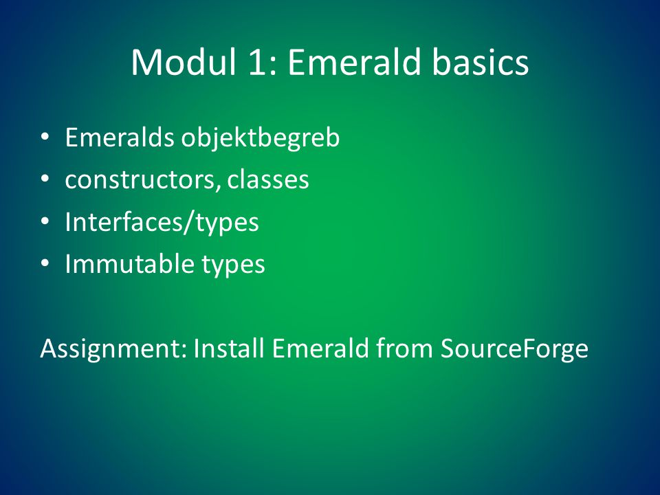 Modul 1: Emerald basics • Emeralds objektbegreb • constructors, classes • Interfaces/types • Immutable types Assignment: Install Emerald from SourceForge