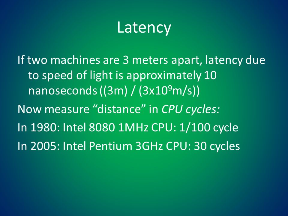 Latency If two machines are 3 meters apart, latency due to speed of light is approximately 10 nanoseconds ((3m) / (3x10 9 m/s)) Now measure distance in CPU cycles: In 1980: Intel 8080 1MHz CPU: 1/100 cycle In 2005: Intel Pentium 3GHz CPU: 30 cycles