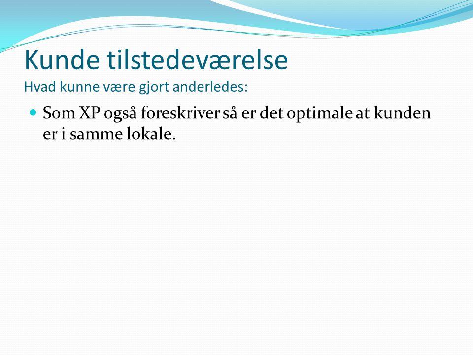 Kunde tilstedeværelse Hvad kunne være gjort anderledes:  Som XP også foreskriver så er det optimale at kunden er i samme lokale.
