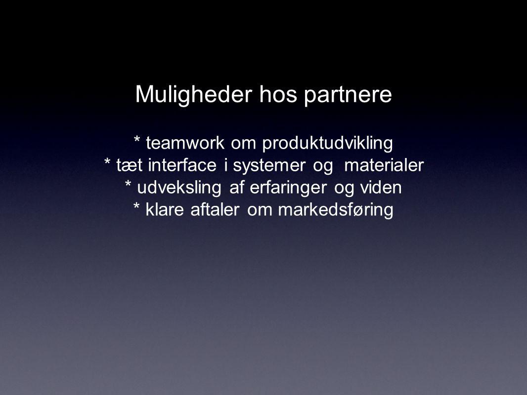 Muligheder hos partnere * teamwork om produktudvikling * tæt interface i systemer og materialer * udveksling af erfaringer og viden * klare aftaler om markedsføring