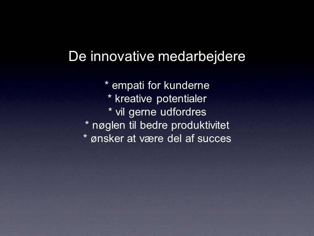 De innovative medarbejdere * empati for kunderne * kreative potentialer * vil gerne udfordres * nøglen til bedre produktivitet * ønsker at være del af succes