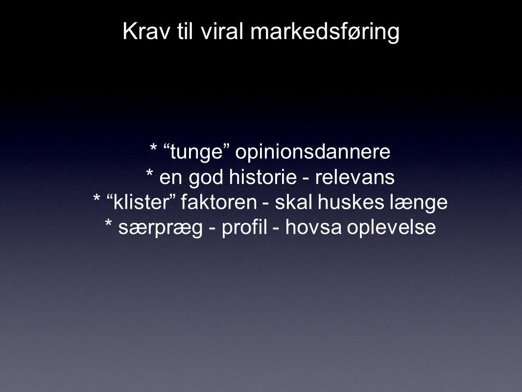 Krav til viral markedsføring * tunge opinionsdannere * en god historie - relevans * klister faktoren - skal huskes længe * særpræg - profil - hovsa oplevelse