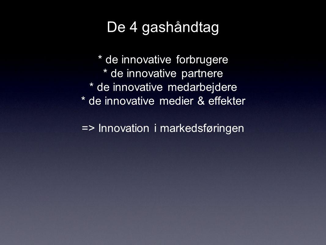 De 4 gashåndtag * de innovative forbrugere * de innovative partnere * de innovative medarbejdere * de innovative medier & effekter => Innovation i markedsføringen