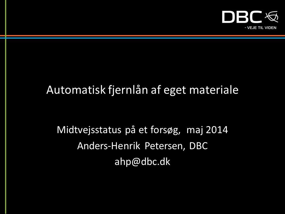 Automatisk fjernlån af eget materiale Midtvejsstatus på et forsøg, maj 2014 Anders-Henrik Petersen, DBC ahp@dbc.dk