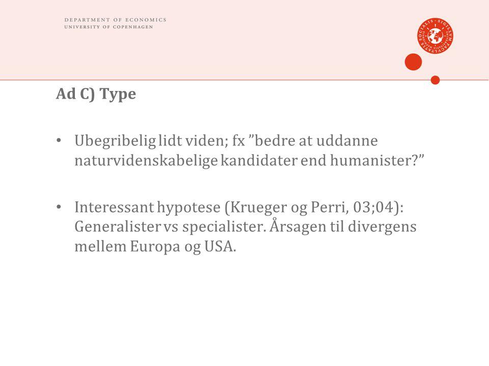 Ad C) Type • Ubegribelig lidt viden; fx bedre at uddanne naturvidenskabelige kandidater end humanister • Interessant hypotese (Krueger og Perri, 03;04): Generalister vs specialister.