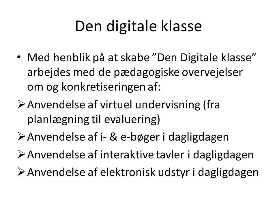 Den digitale klasse • Med henblik på at skabe Den Digitale klasse arbejdes med de pædagogiske overvejelser om og konkretiseringen af:  Anvendelse af virtuel undervisning (fra planlægning til evaluering)  Anvendelse af i- & e-bøger i dagligdagen  Anvendelse af interaktive tavler i dagligdagen  Anvendelse af elektronisk udstyr i dagligdagen