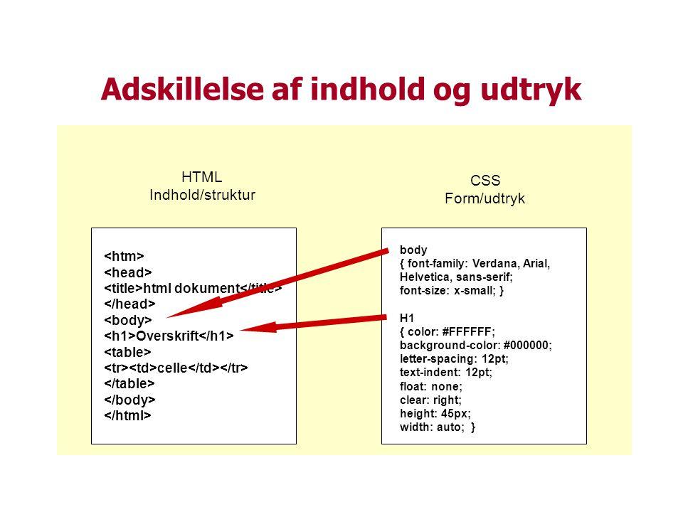 Adskillelse af indhold og udtryk html dokument Overskrift celle HTML Indhold/struktur CSS Form/udtryk body { font-family: Verdana, Arial, Helvetica, sans-serif; font-size: x-small; } H1 { color: #FFFFFF; background-color: #000000; letter-spacing: 12pt; text-indent: 12pt; float: none; clear: right; height: 45px; width: auto; }