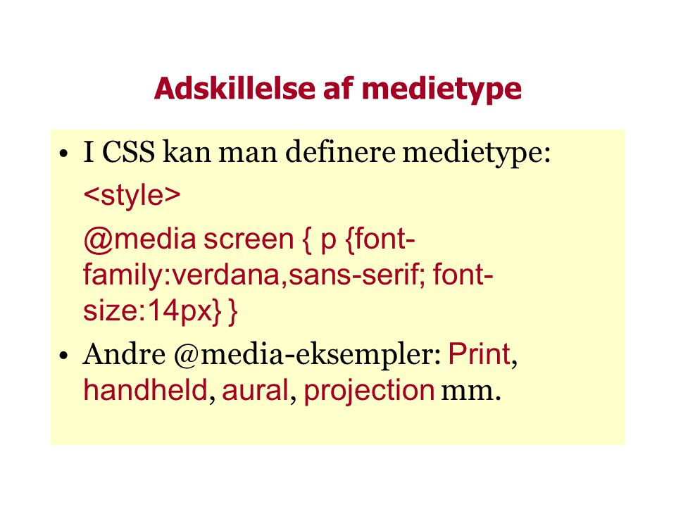 Adskillelse af medietype •I CSS kan man definere medietype: @media screen { p {font- family:verdana,sans-serif; font- size:14px} } •Andre @media-eksempler: Print, handheld, aural, projection mm.