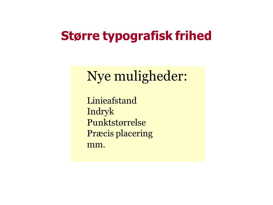 Større typografisk frihed Nye muligheder: Linieafstand Indryk Punktstørrelse Præcis placering mm.