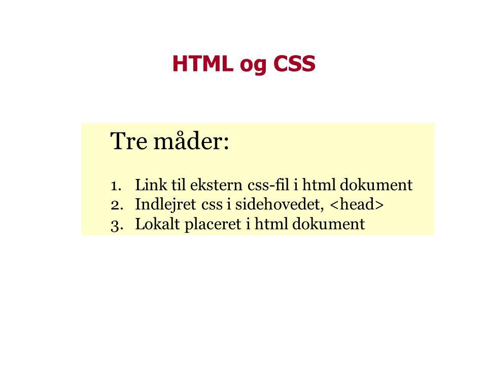 HTML og CSS Tre måder: 1.Link til ekstern css-fil i html dokument 2.Indlejret css i sidehovedet, 3.Lokalt placeret i html dokument