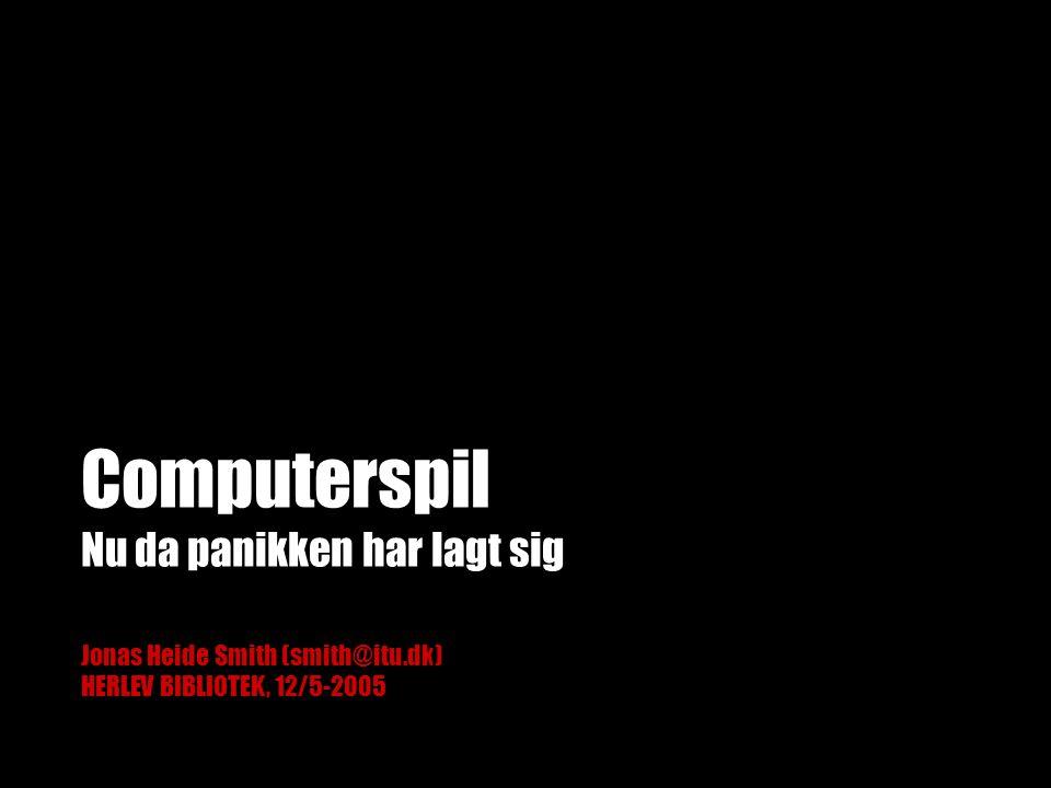 Computerspil Nu da panikken har lagt sig Jonas Heide Smith (smith@itu.dk) HERLEV BIBLIOTEK, 12/5-2005