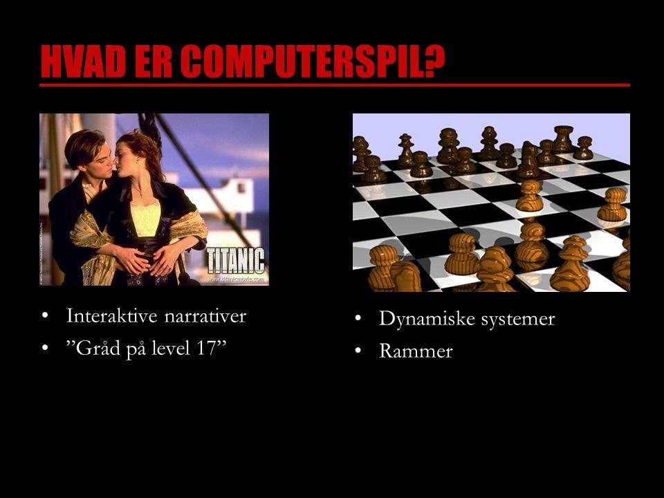 HVAD ER COMPUTERSPIL •Interaktive narrativer • Gråd på level 17 •Dynamiske systemer •Rammer