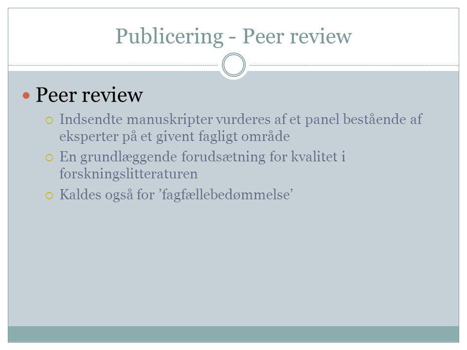 Publicering - Peer review  Peer review  Indsendte manuskripter vurderes af et panel bestående af eksperter på et givent fagligt område  En grundlæggende forudsætning for kvalitet i forskningslitteraturen  Kaldes også for 'fagfællebedømmelse'