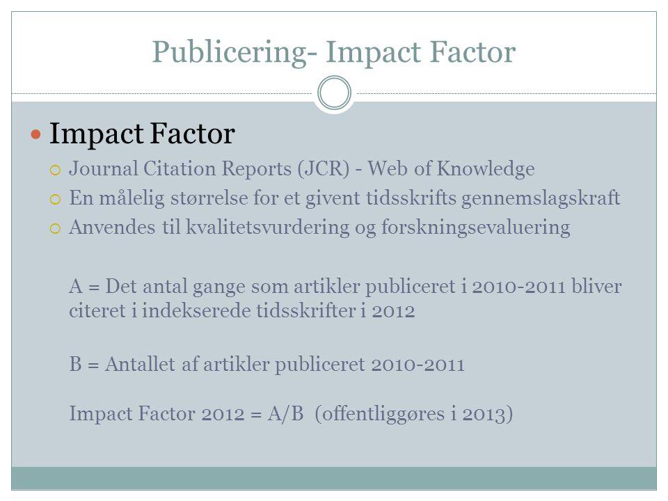 Publicering- Impact Factor  Impact Factor  Journal Citation Reports (JCR) - Web of Knowledge  En målelig størrelse for et givent tidsskrifts gennemslagskraft  Anvendes til kvalitetsvurdering og forskningsevaluering A = Det antal gange som artikler publiceret i 2010-2011 bliver citeret i indekserede tidsskrifter i 2012 B = Antallet af artikler publiceret 2010-2011 Impact Factor 2012 = A/B (offentliggøres i 2013)