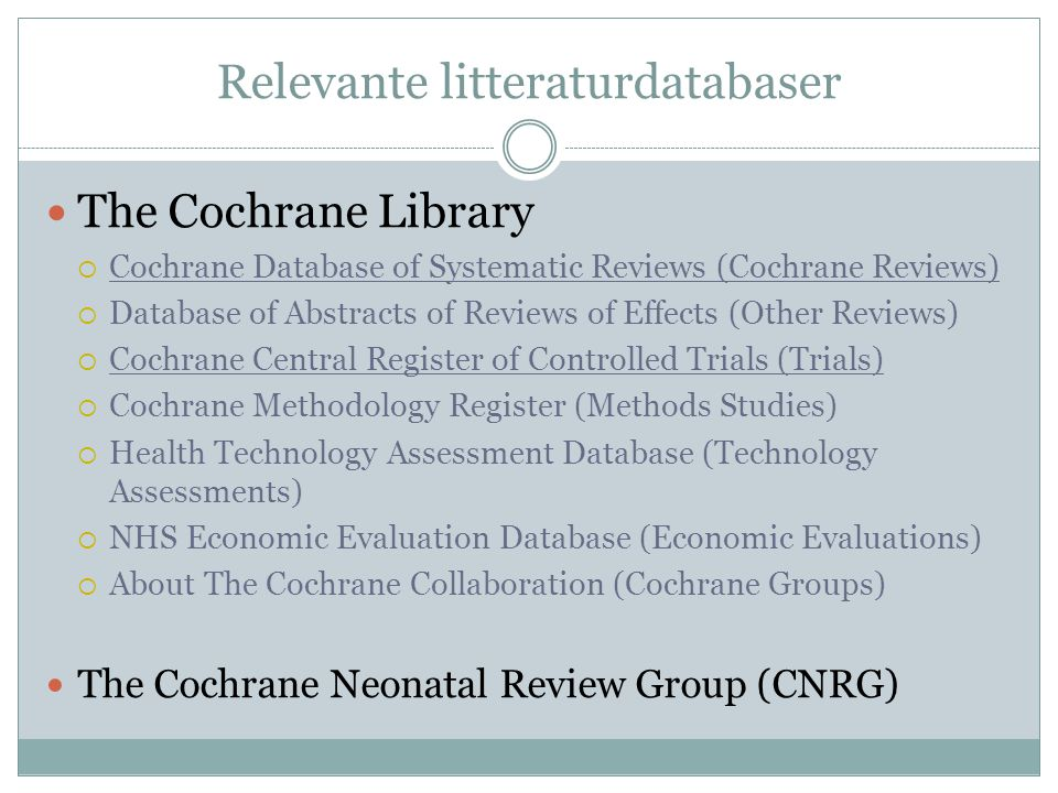 Relevante litteraturdatabaser  The Cochrane Library  Cochrane Database of Systematic Reviews (Cochrane Reviews)  Database of Abstracts of Reviews of Effects (Other Reviews)  Cochrane Central Register of Controlled Trials (Trials)  Cochrane Methodology Register (Methods Studies)  Health Technology Assessment Database (Technology Assessments)  NHS Economic Evaluation Database (Economic Evaluations)  About The Cochrane Collaboration (Cochrane Groups)  The Cochrane Neonatal Review Group (CNRG)