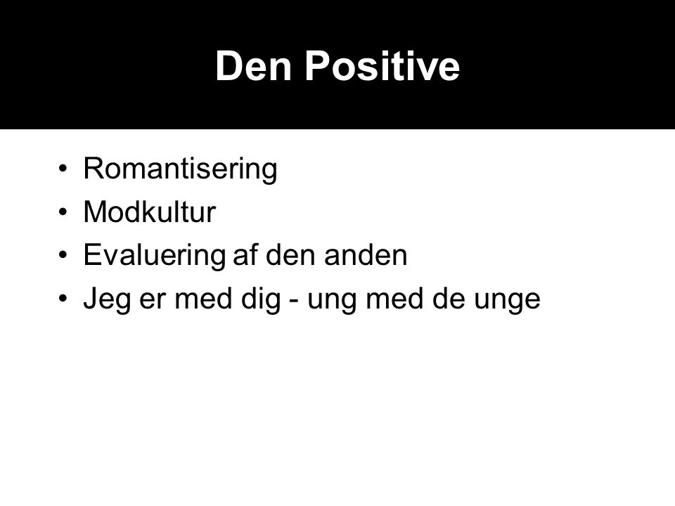 Den Positive •Romantisering •Modkultur •Evaluering af den anden •Jeg er med dig - ung med de unge