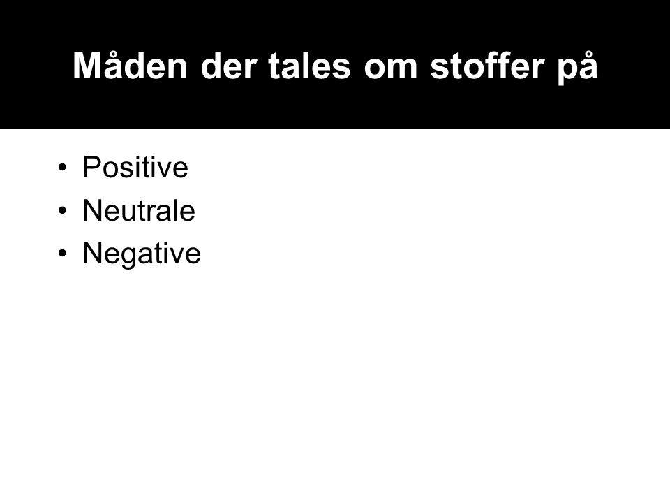 Måden der tales om stoffer på •Positive •Neutrale •Negative