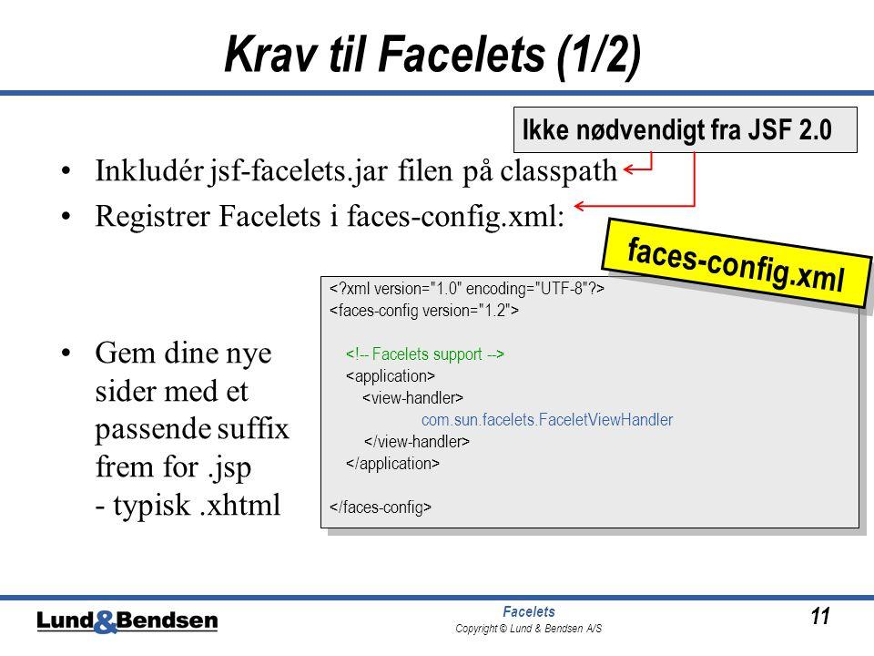 11 Facelets Copyright © Lund & Bendsen A/S Krav til Facelets (1/2) •Inkludér jsf-facelets.jar filen på classpath •Registrer Facelets i faces-config.xml: •Gem dine nye sider med et passende suffix frem for.jsp - typisk.xhtml com.sun.facelets.FaceletViewHandler com.sun.facelets.FaceletViewHandler faces-config.xml Ikke nødvendigt fra JSF 2.0
