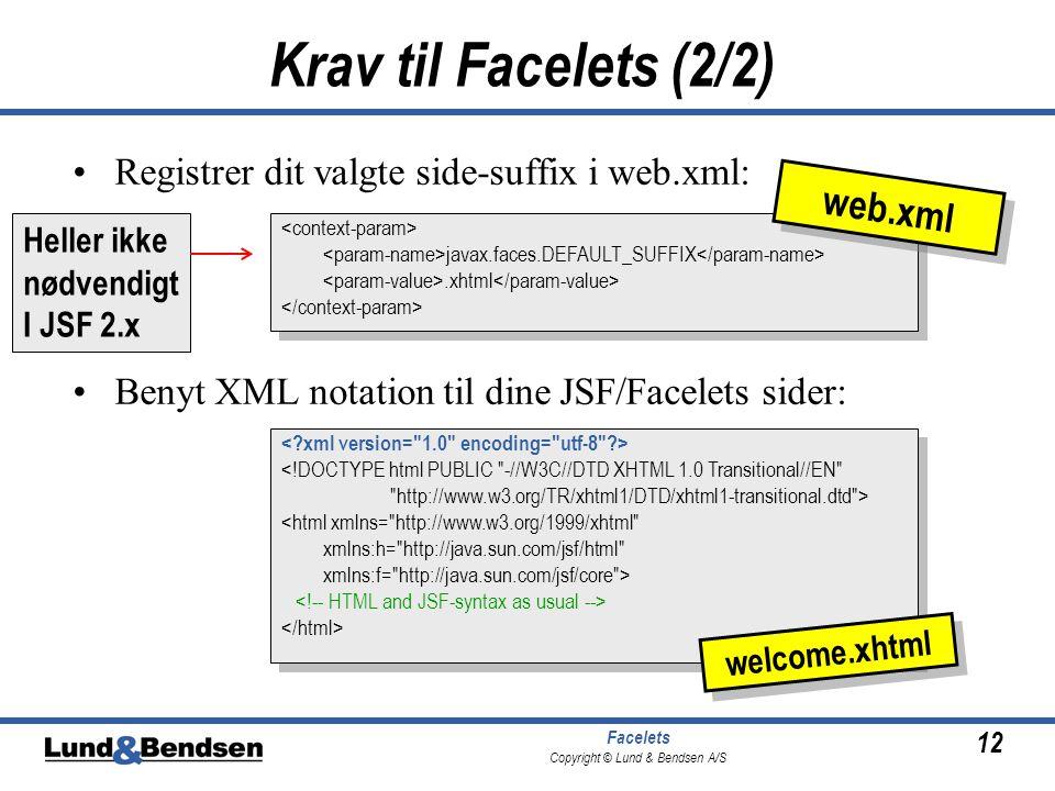 12 Facelets Copyright © Lund & Bendsen A/S Krav til Facelets (2/2) •Registrer dit valgte side-suffix i web.xml: •Benyt XML notation til dine JSF/Facelets sider: javax.faces.DEFAULT_SUFFIX.xhtml javax.faces.DEFAULT_SUFFIX.xhtml web.xml <!DOCTYPE html PUBLIC -//W3C//DTD XHTML 1.0 Transitional//EN http://www.w3.org/TR/xhtml1/DTD/xhtml1-transitional.dtd > <html xmlns= http://www.w3.org/1999/xhtml xmlns:h= http://java.sun.com/jsf/html xmlns:f= http://java.sun.com/jsf/core > <!DOCTYPE html PUBLIC -//W3C//DTD XHTML 1.0 Transitional//EN http://www.w3.org/TR/xhtml1/DTD/xhtml1-transitional.dtd > <html xmlns= http://www.w3.org/1999/xhtml xmlns:h= http://java.sun.com/jsf/html xmlns:f= http://java.sun.com/jsf/core > welcome.xhtml Heller ikke nødvendigt I JSF 2.x