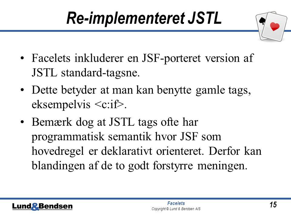 15 Facelets Copyright © Lund & Bendsen A/S Re-implementeret JSTL •Facelets inkluderer en JSF-porteret version af JSTL standard-tagsne.