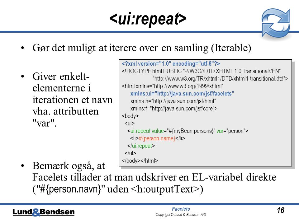 16 Facelets Copyright © Lund & Bendsen A/S •Gør det muligt at iterere over en samling (Iterable) •Giver enkelt- elementerne i iterationen et navn vha.