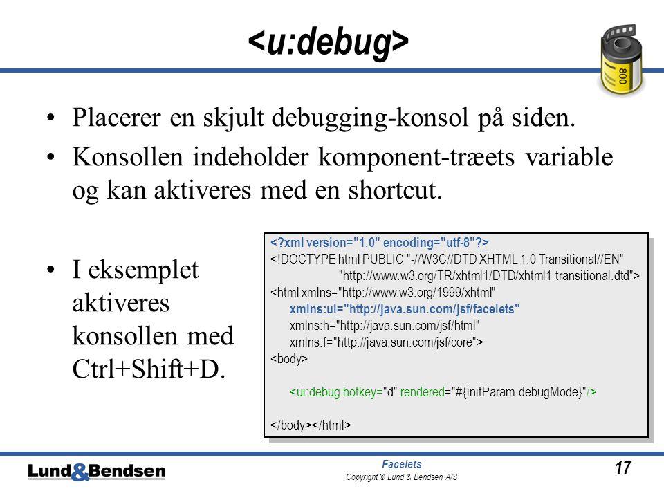 17 Facelets Copyright © Lund & Bendsen A/S •Placerer en skjult debugging-konsol på siden.