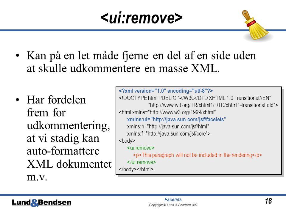 18 Facelets Copyright © Lund & Bendsen A/S •Kan på en let måde fjerne en del af en side uden at skulle udkommentere en masse XML.