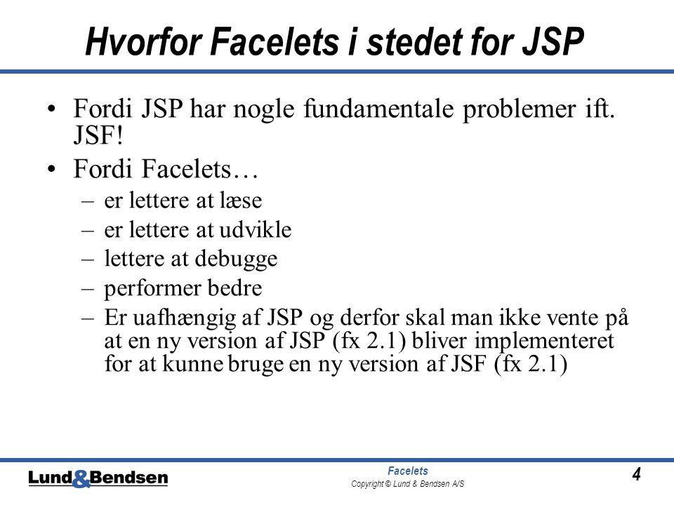 4 Facelets Copyright © Lund & Bendsen A/S Hvorfor Facelets i stedet for JSP •Fordi JSP har nogle fundamentale problemer ift.