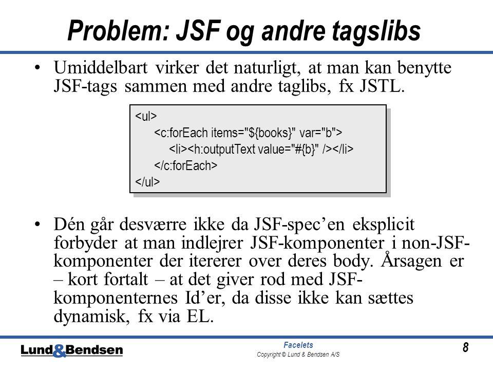 8 Facelets Copyright © Lund & Bendsen A/S Problem: JSF og andre tagslibs •Umiddelbart virker det naturligt, at man kan benytte JSF-tags sammen med andre taglibs, fx JSTL.