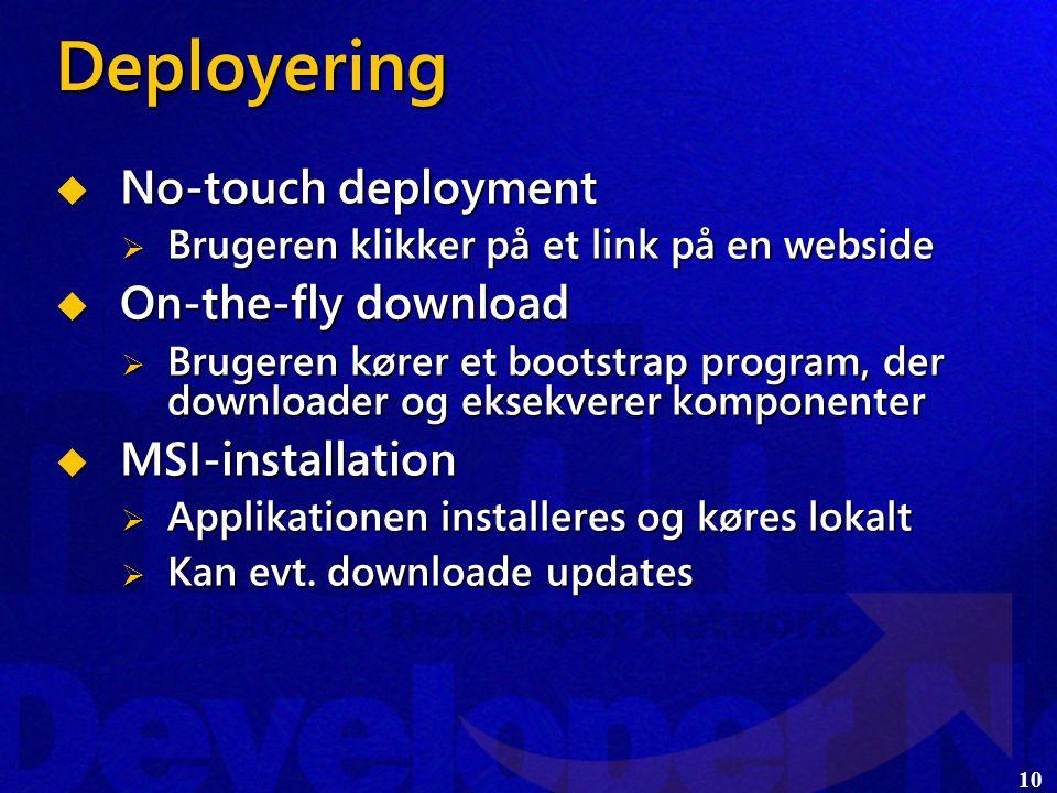 10 Deployering  No-touch deployment  Brugeren klikker på et link på en webside  On-the-fly download  Brugeren kører et bootstrap program, der downloader og eksekverer komponenter  MSI-installation  Applikationen installeres og køres lokalt  Kan evt.