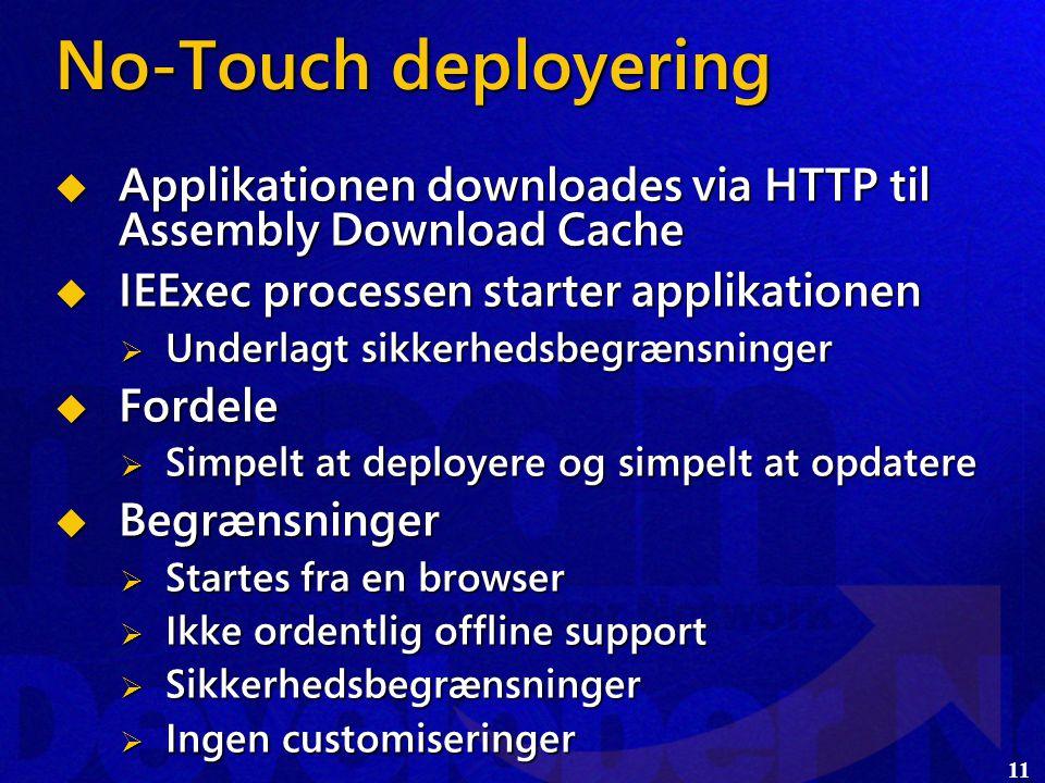 11 No-Touch deployering  Applikationen downloades via HTTP til Assembly Download Cache  IEExec processen starter applikationen  Underlagt sikkerhedsbegrænsninger  Fordele  Simpelt at deployere og simpelt at opdatere  Begrænsninger  Startes fra en browser  Ikke ordentlig offline support  Sikkerhedsbegrænsninger  Ingen customiseringer