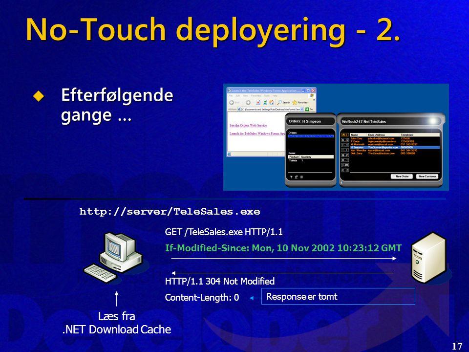 17 http://server/TeleSales.exe HTTP/1.1 304 Not Modified Content-Length: 0 GET /TeleSales.exe HTTP/1.1 If-Modified-Since: Mon, 10 Nov 2002 10:23:12 GMT  Efterfølgende gange … No-Touch deployering - 2.