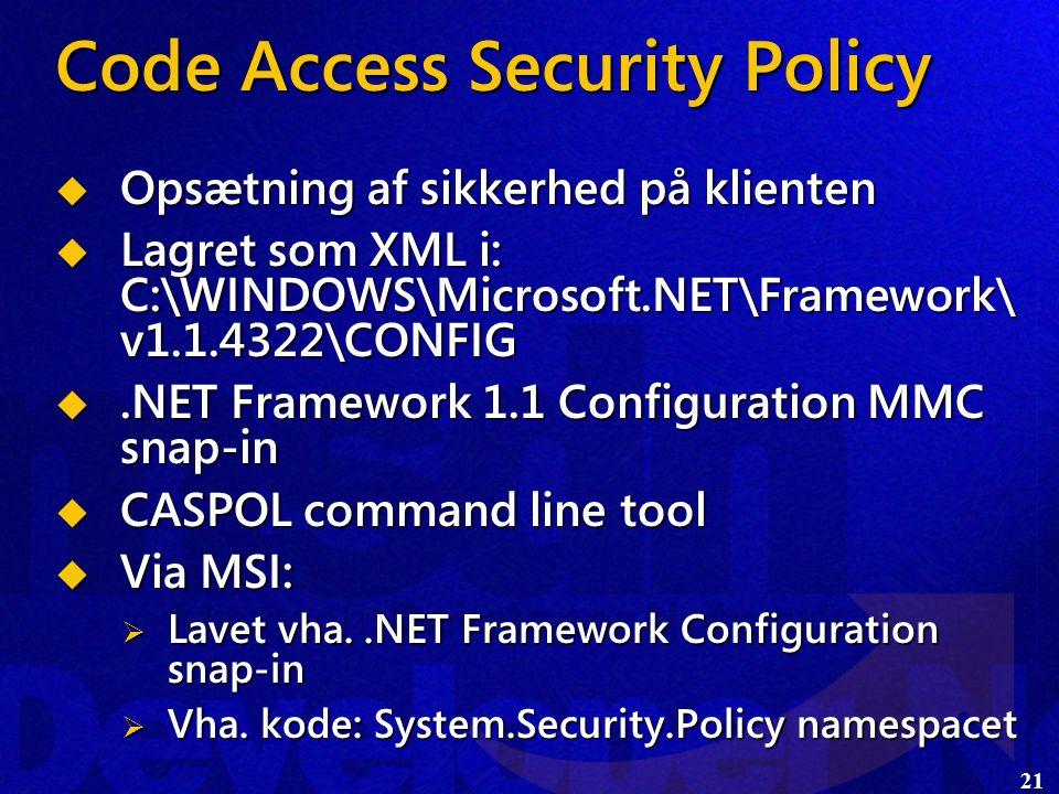21 Code Access Security Policy  Opsætning af sikkerhed på klienten  Lagret som XML i: C:\WINDOWS\Microsoft.NET\Framework\ v1.1.4322\CONFIG .NET Framework 1.1 Configuration MMC snap-in  CASPOL command line tool  Via MSI:  Lavet vha..NET Framework Configuration snap-in  Vha.