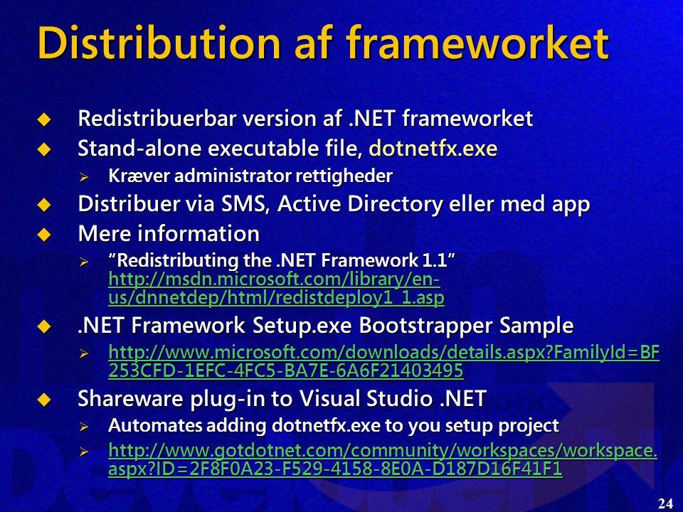 24 Distribution af frameworket  Redistribuerbar version af.NET frameworket  Stand-alone executable file, dotnetfx.exe  Kræver administrator rettigheder  Distribuer via SMS, Active Directory eller med app  Mere information  Redistributing the.NET Framework 1.1 http://msdn.microsoft.com/library/en- us/dnnetdep/html/redistdeploy1_1.asp http://msdn.microsoft.com/library/en- us/dnnetdep/html/redistdeploy1_1.asp http://msdn.microsoft.com/library/en- us/dnnetdep/html/redistdeploy1_1.asp .NET Framework Setup.exe Bootstrapper Sample  http://www.microsoft.com/downloads/details.aspx FamilyId=BF 253CFD-1EFC-4FC5-BA7E-6A6F21403495 http://www.microsoft.com/downloads/details.aspx FamilyId=BF 253CFD-1EFC-4FC5-BA7E-6A6F21403495 http://www.microsoft.com/downloads/details.aspx FamilyId=BF 253CFD-1EFC-4FC5-BA7E-6A6F21403495  Shareware plug-in to Visual Studio.NET  Automates adding dotnetfx.exe to you setup project  http://www.gotdotnet.com/community/workspaces/workspace.