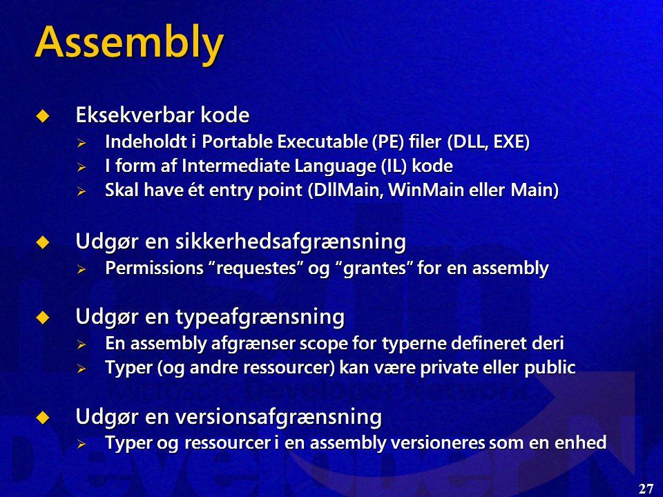 27 Assembly  Eksekverbar kode  Indeholdt i Portable Executable (PE) filer (DLL, EXE)  I form af Intermediate Language (IL) kode  Skal have ét entry point (DllMain, WinMain eller Main)  Udgør en sikkerhedsafgrænsning  Permissions requestes og grantes for en assembly  Udgør en typeafgrænsning  En assembly afgrænser scope for typerne defineret deri  Typer (og andre ressourcer) kan være private eller public  Udgør en versionsafgrænsning  Typer og ressourcer i en assembly versioneres som en enhed
