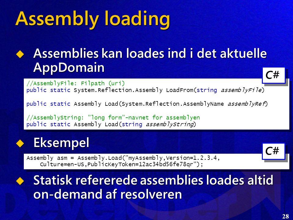 28  Assemblies kan loades ind i det aktuelle AppDomain  Eksempel  Statisk refererede assemblies loades altid on-demand af resolveren Assembly loading //AssemblyFile: Filpath (uri) public static System.Reflection.Assembly LoadFrom(string assemblyFile) public static Assembly Load(System.Reflection.AssemblyName assemblyRef) //AssemblyString: long form -navnet for assemblyen public static Assembly Load(string assemblyString) //AssemblyFile: Filpath (uri) public static System.Reflection.Assembly LoadFrom(string assemblyFile) public static Assembly Load(System.Reflection.AssemblyName assemblyRef) //AssemblyString: long form -navnet for assemblyen public static Assembly Load(string assemblyString) Assembly asm = Assembly.Load( myAssembly,Version=1.2.3.4, Culture=en-US,PublicKeyToken=12ac34bd56fe78qr ); C#