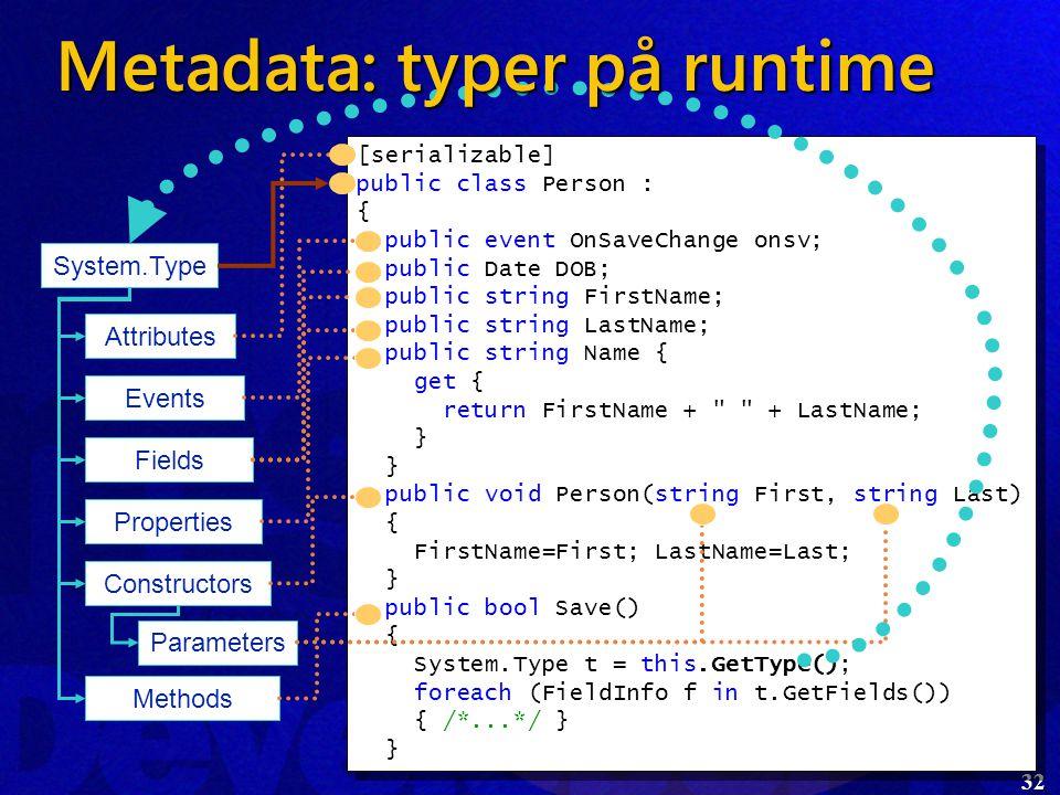 32 [serializable] public class Person : { public event OnSaveChange onsv; public Date DOB; public string FirstName; public string LastName; public string Name { get { return FirstName + + LastName; } } public void Person(string First, string Last) { FirstName=First; LastName=Last; } public bool Save() { System.Type t = this.GetType(); foreach (FieldInfo f in t.GetFields()) { /*...*/ } } [serializable] public class Person : { public event OnSaveChange onsv; public Date DOB; public string FirstName; public string LastName; public string Name { get { return FirstName + + LastName; } } public void Person(string First, string Last) { FirstName=First; LastName=Last; } public bool Save() { System.Type t = this.GetType(); foreach (FieldInfo f in t.GetFields()) { /*...*/ } } System.Type Attributes Fields Properties Constructors Methods Events Parameters Metadata: typer på runtime