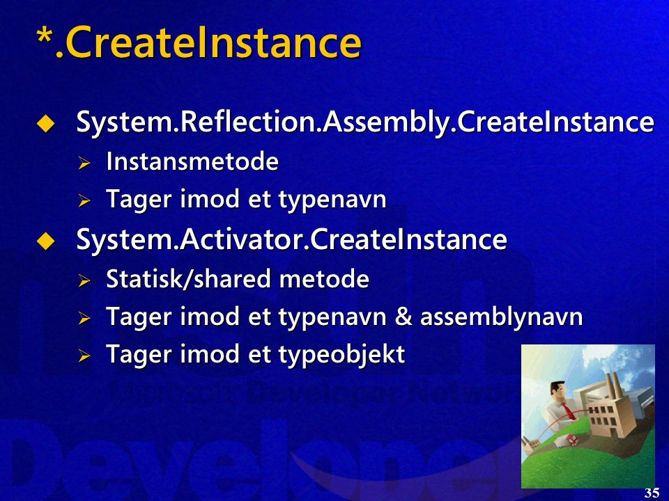 35 *.CreateInstance  System.Reflection.Assembly.CreateInstance  Instansmetode  Tager imod et typenavn  System.Activator.CreateInstance  Statisk/shared metode  Tager imod et typenavn & assemblynavn  Tager imod et typeobjekt