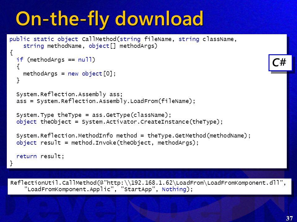 37 On-the-fly download  Generisk kald af metode public static object CallMethod(string fileName, string className, string methodName, object[] methodArgs) { if (methodArgs == null) { methodArgs = new object[0]; } System.Reflection.Assembly ass; ass = System.Reflection.Assembly.LoadFrom(fileName); System.Type theType = ass.GetType(className); object theObject = System.Activator.CreateInstance(theType); System.Reflection.MethodInfo method = theType.GetMethod(methodName); object result = method.Invoke(theObject, methodArgs); return result; } public static object CallMethod(string fileName, string className, string methodName, object[] methodArgs) { if (methodArgs == null) { methodArgs = new object[0]; } System.Reflection.Assembly ass; ass = System.Reflection.Assembly.LoadFrom(fileName); System.Type theType = ass.GetType(className); object theObject = System.Activator.CreateInstance(theType); System.Reflection.MethodInfo method = theType.GetMethod(methodName); object result = method.Invoke(theObject, methodArgs); return result; } C# ReflectionUtil.CallMethod(@ http:\\192.168.1.62\LoadFrom\LoadFromKomponent.dll , LoadFromKomponent.Applic , StartApp , Nothing);